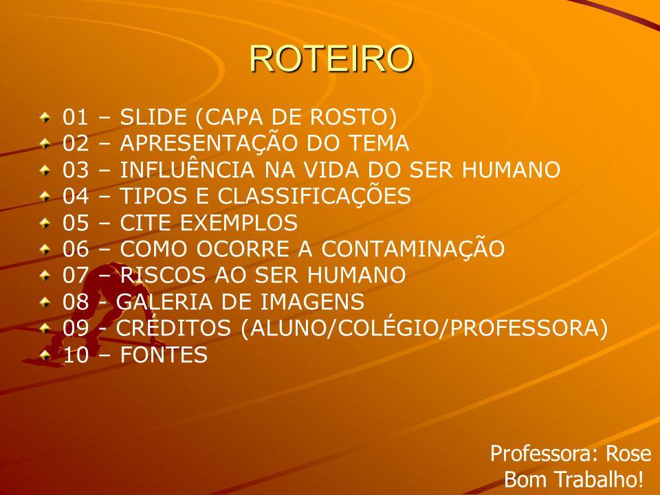 ROTEIRO 01 – SLIDE (CAPA DE ROSTO) 02 – APRESENTAÇÃO DO TEMA 03 – INFLUÊNCIA NA VIDA DO SER HUMANO 04 – TIPOS E CLASSIFICAÇÕES 05 – CITE EXEMPLOS 06 – COMO OCORRE A CONTAMINAÇÃO 07 – RISCOS AO SER HUMANO 08 - GALERIA DE IMAGENS 09 - CRÉDITOS (ALUNO/COLÉGIO/PROFESSORA) 10 – FONTES Professora: Rose Bom Trabalho!