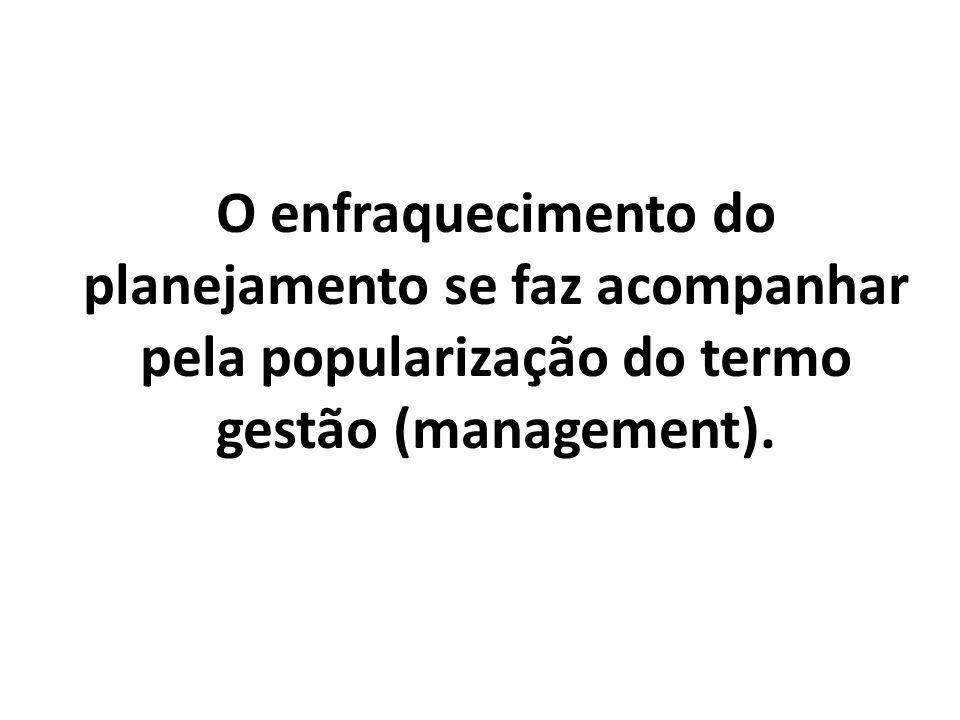 O enfraquecimento do planejamento se faz acompanhar pela popularização do termo gestão (management).