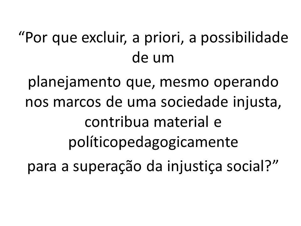 Por que excluir, a priori, a possibilidade de um planejamento que, mesmo operando nos marcos de uma sociedade injusta, contribua material e políticope