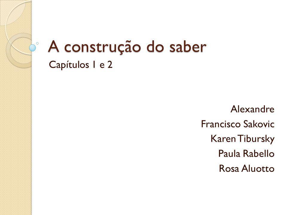 A construção do saber Capítulos 1 e 2 Alexandre Francisco Sakovic Karen Tibursky Paula Rabello Rosa Aluotto
