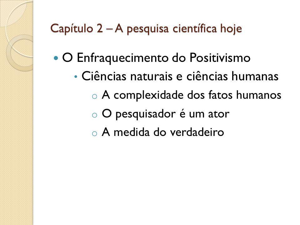 Capítulo 2 – A pesquisa científica hoje O Enfraquecimento do Positivismo Ciências naturais e ciências humanas o A complexidade dos fatos humanos o O p