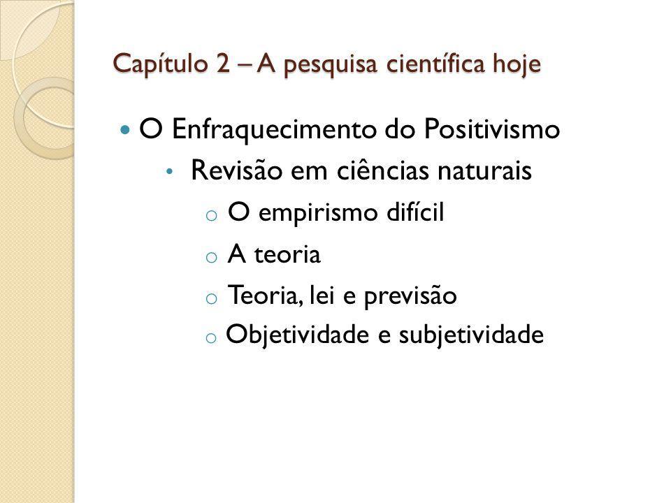 Capítulo 2 – A pesquisa científica hoje O Enfraquecimento do Positivismo Revisão em ciências naturais o O empirismo difícil o A teoria o Teoria, lei e