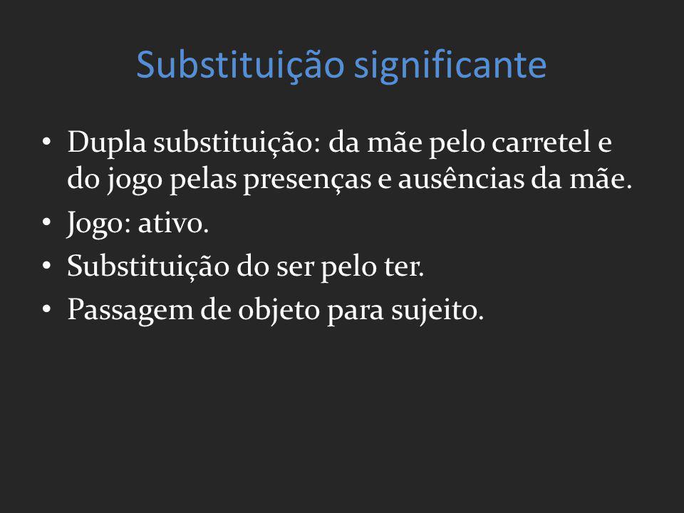 Substituição significante Dupla substituição: da mãe pelo carretel e do jogo pelas presenças e ausências da mãe. Jogo: ativo. Substituição do ser pelo