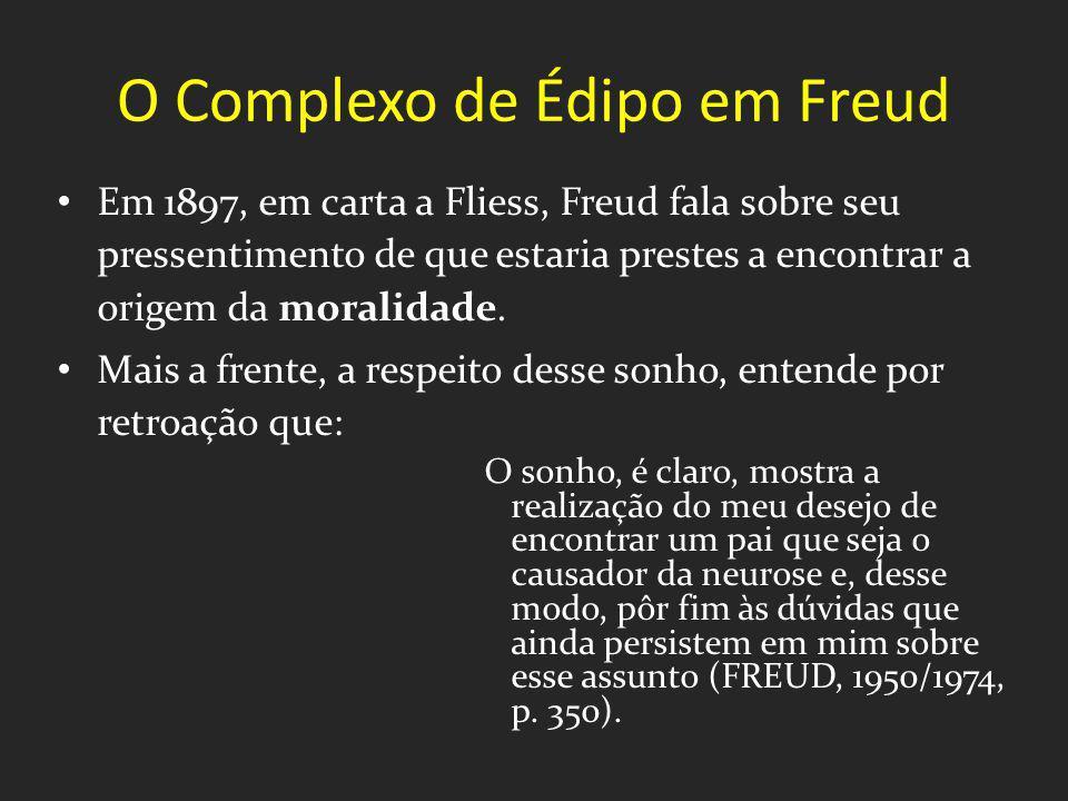 O Complexo de Édipo em Freud Em 1897, em carta a Fliess, Freud fala sobre seu pressentimento de que estaria prestes a encontrar a origem da moralidade