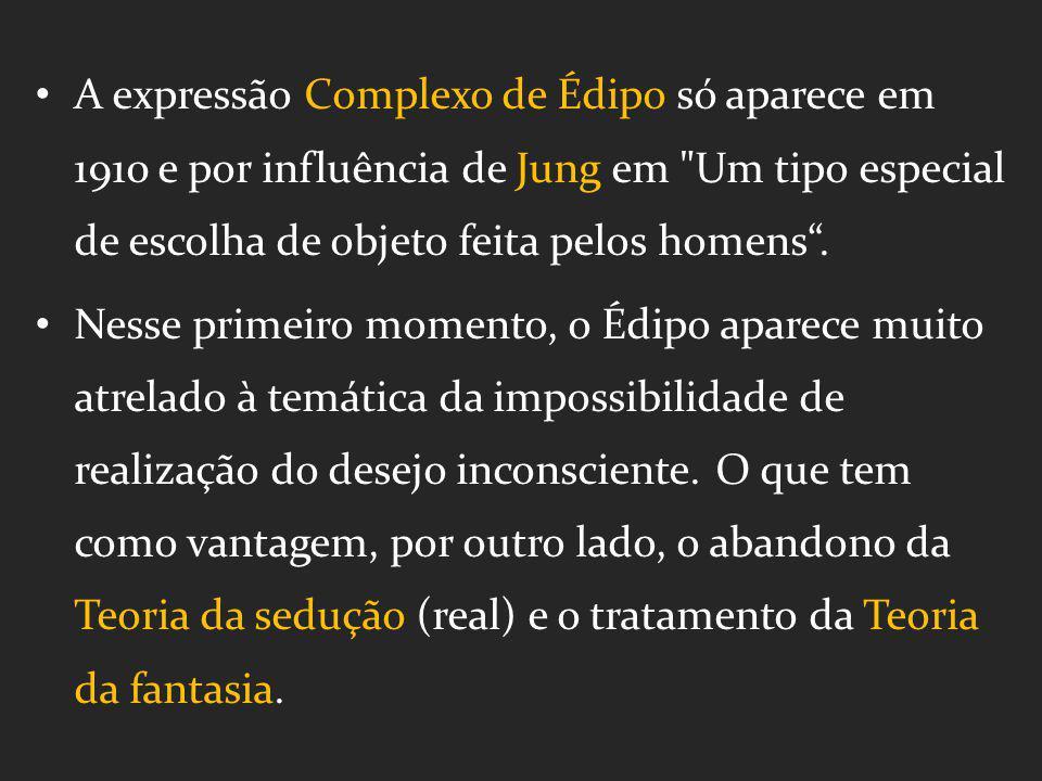 A expressão Complexo de Édipo só aparece em 1910 e por influência de Jung em