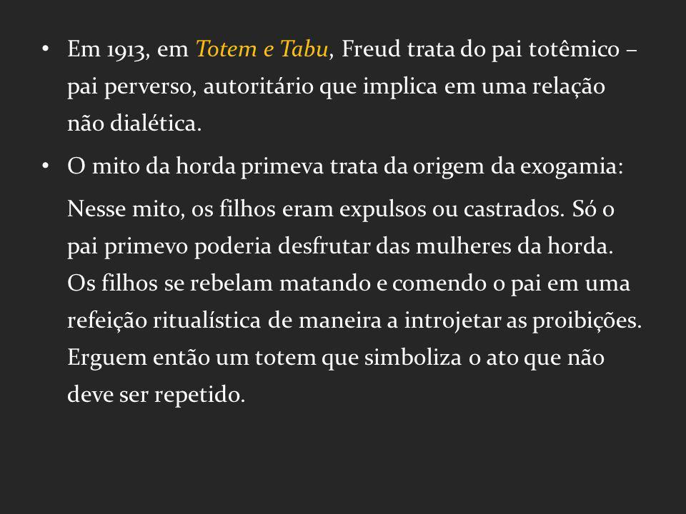 Em 1913, em Totem e Tabu, Freud trata do pai totêmico – pai perverso, autoritário que implica em uma relação não dialética. O mito da horda primeva tr