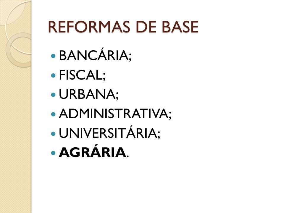 REFORMAS DE BASE BANCÁRIA; FISCAL; URBANA; ADMINISTRATIVA; UNIVERSITÁRIA; AGRÁRIA.