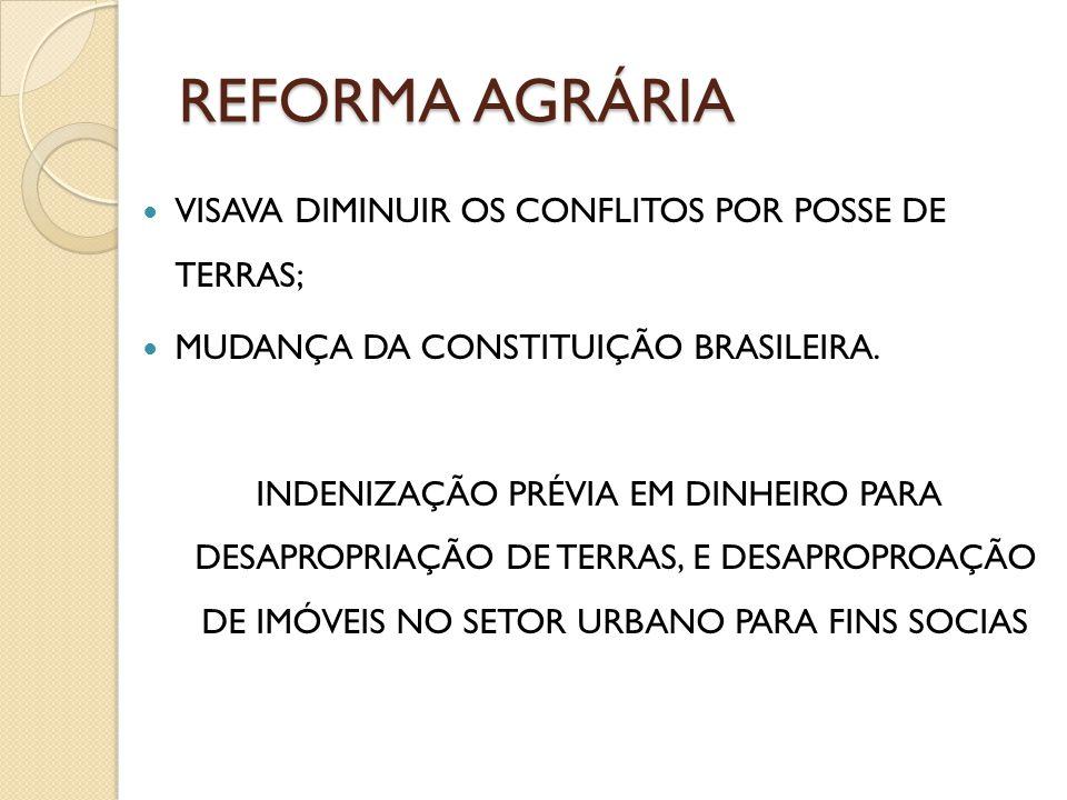 REFORMA AGRÁRIA VISAVA DIMINUIR OS CONFLITOS POR POSSE DE TERRAS; MUDANÇA DA CONSTITUIÇÃO BRASILEIRA. INDENIZAÇÃO PRÉVIA EM DINHEIRO PARA DESAPROPRIAÇ