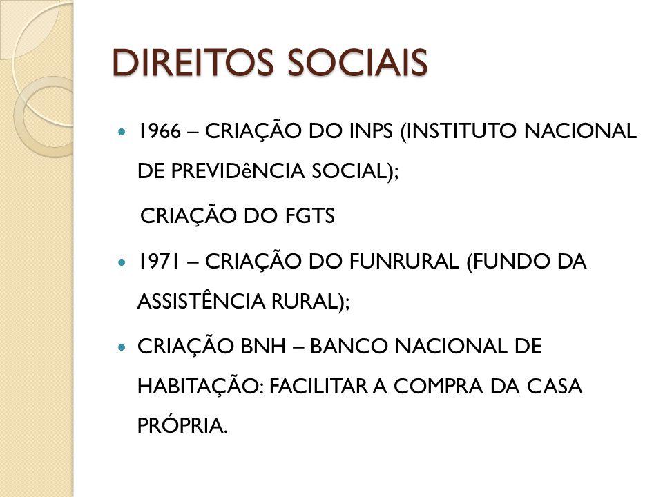 DIREITOS SOCIAIS 1966 – CRIAÇÃO DO INPS (INSTITUTO NACIONAL DE PREVIDêNCIA SOCIAL); CRIAÇÃO DO FGTS 1971 – CRIAÇÃO DO FUNRURAL (FUNDO DA ASSISTÊNCIA R