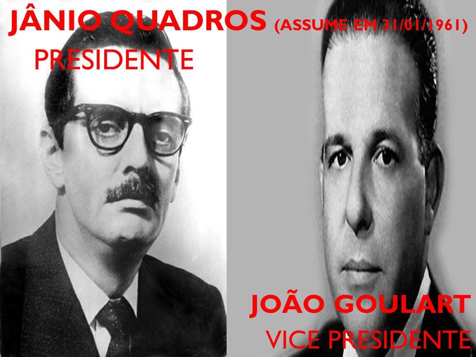 JÂNIO QUADROS (ASSUME EM 31/01/1961) PRESIDENTE JOÃO GOULART VICE PRESIDENTE