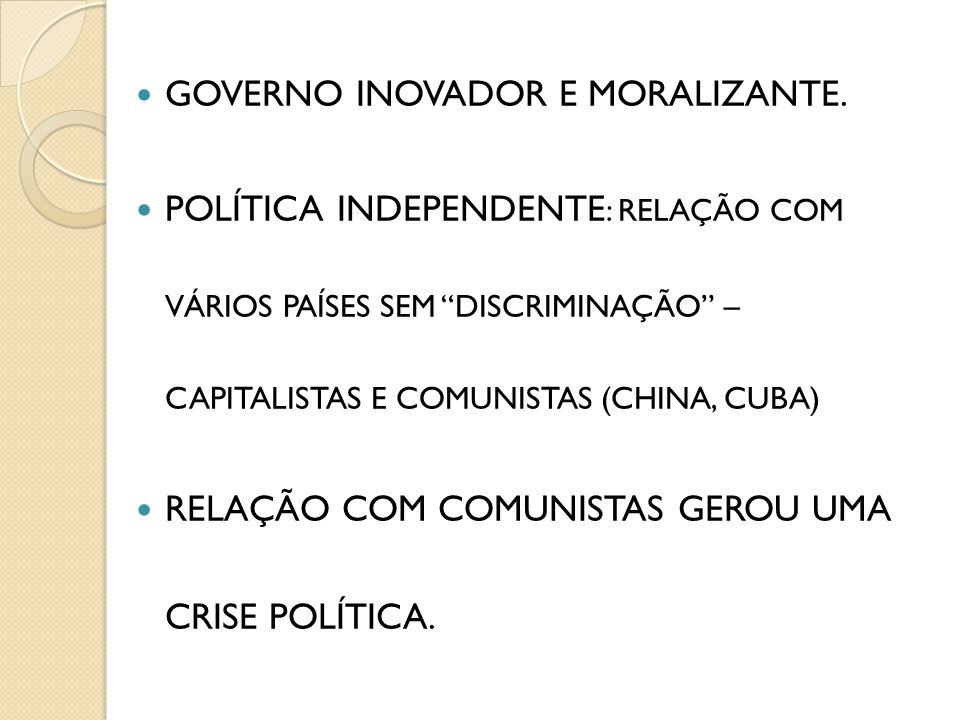 GOVERNO INOVADOR E MORALIZANTE. POLÍTICA INDEPENDENTE : RELAÇÃO COM VÁRIOS PAÍSES SEM DISCRIMINAÇÃO – CAPITALISTAS E COMUNISTAS (CHINA, CUBA) RELAÇÃO