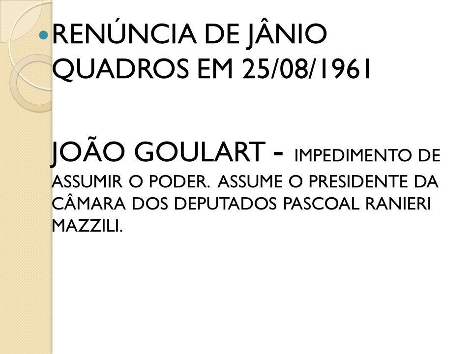 RENÚNCIA DE JÂNIO QUADROS EM 25/08/1961 JOÃO GOULART - IMPEDIMENTO DE ASSUMIR O PODER. ASSUME O PRESIDENTE DA CÂMARA DOS DEPUTADOS PASCOAL RANIERI MAZ