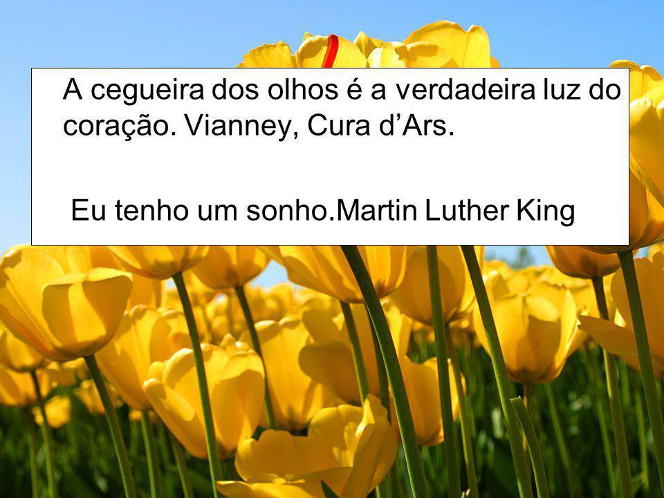 A cegueira dos olhos é a verdadeira luz do coração. Vianney, Cura dArs. Eu tenho um sonho.Martin Luther King