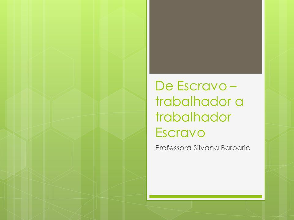 De Escravo – trabalhador a trabalhador Escravo Professora Silvana Barbaric