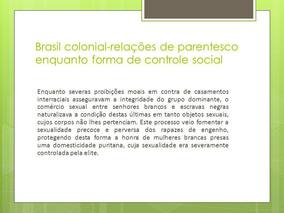 Brasil colonial-relações de parentesco enquanto forma de controle social Enquanto severas proibições moais em contra de casamentos interraciais assegu