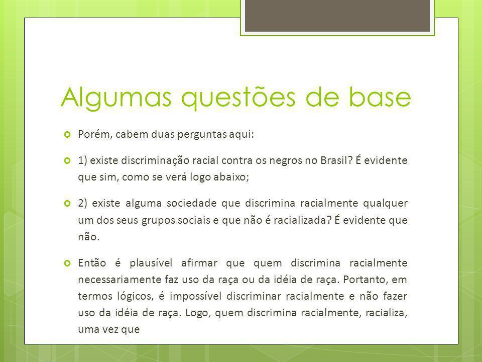 Algumas questões de base Porém, cabem duas perguntas aqui: 1) existe discriminação racial contra os negros no Brasil? É evidente que sim, como se verá