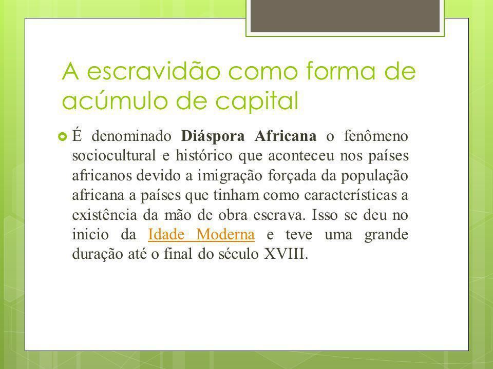 A escravidão como forma de acúmulo de capital É denominado Diáspora Africana o fenômeno sociocultural e histórico que aconteceu nos países africanos d