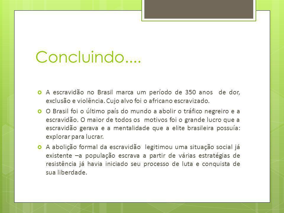 Concluindo.... A escravidão no Brasil marca um período de 350 anos de dor, exclusão e violência. Cujo alvo foi o africano escravizado. O Brasil foi o
