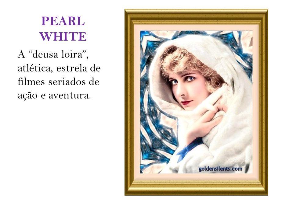 PEARL WHITE A deusa loira, atlética, estrela de filmes seriados de ação e aventura.