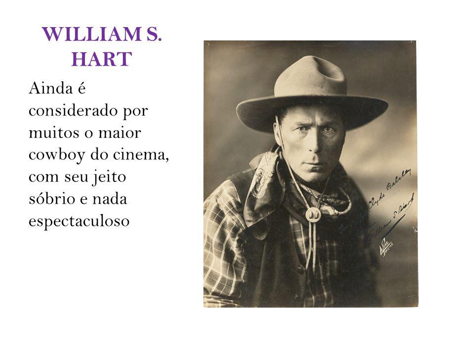 WILLIAM S. HART Ainda é considerado por muitos o maior cowboy do cinema, com seu jeito sóbrio e nada espectaculoso