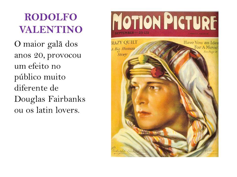 RODOLFO VALENTINO O maior galã dos anos 20, provocou um efeito no público muito diferente de Douglas Fairbanks ou os latin lovers.