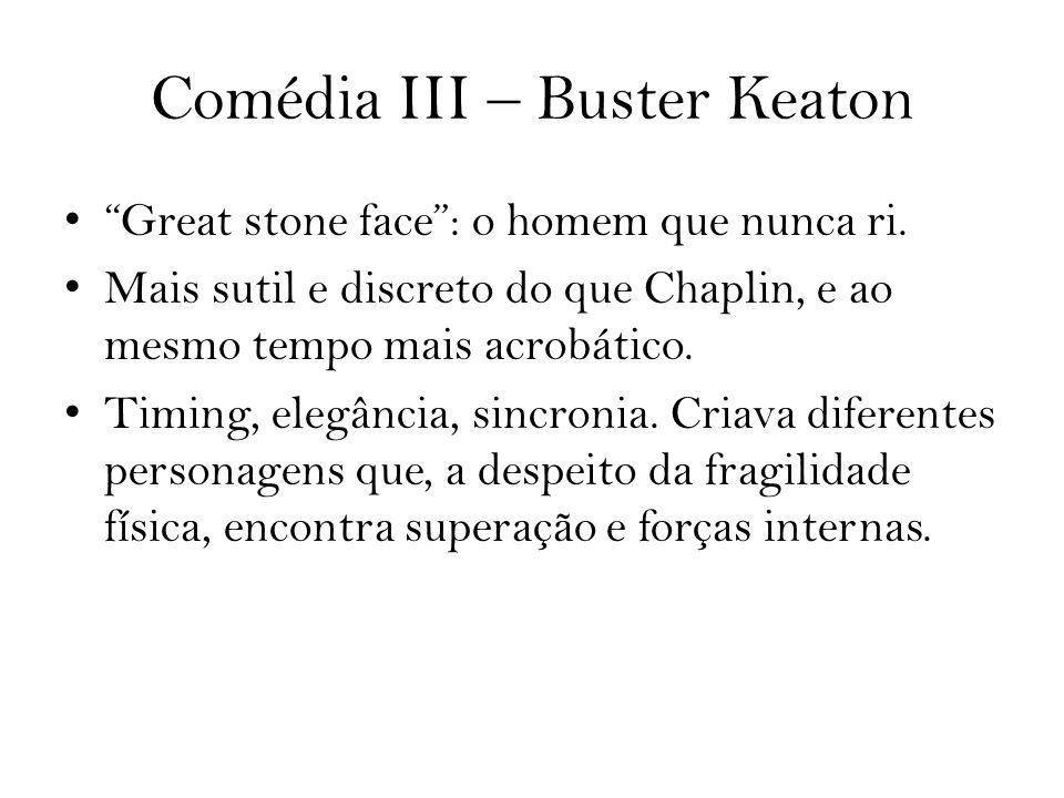 Comédia III – Buster Keaton Great stone face: o homem que nunca ri. Mais sutil e discreto do que Chaplin, e ao mesmo tempo mais acrobático. Timing, el