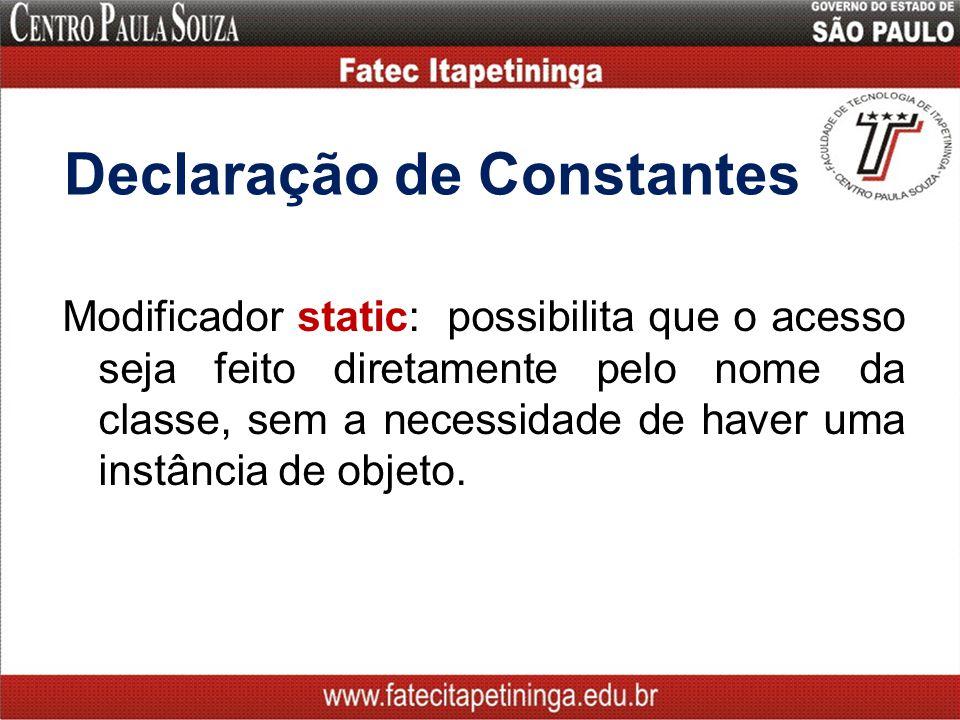 Declaração de Constantes Modificador static: possibilita que o acesso seja feito diretamente pelo nome da classe, sem a necessidade de haver uma instância de objeto.
