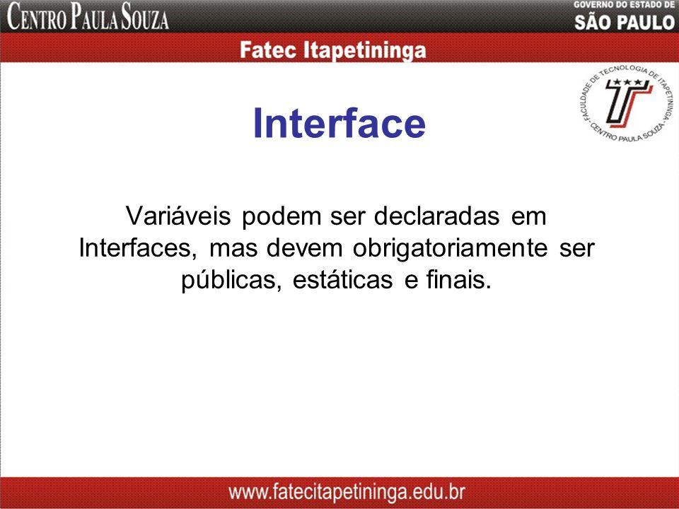 Interface Variáveis podem ser declaradas em Interfaces, mas devem obrigatoriamente ser públicas, estáticas e finais.