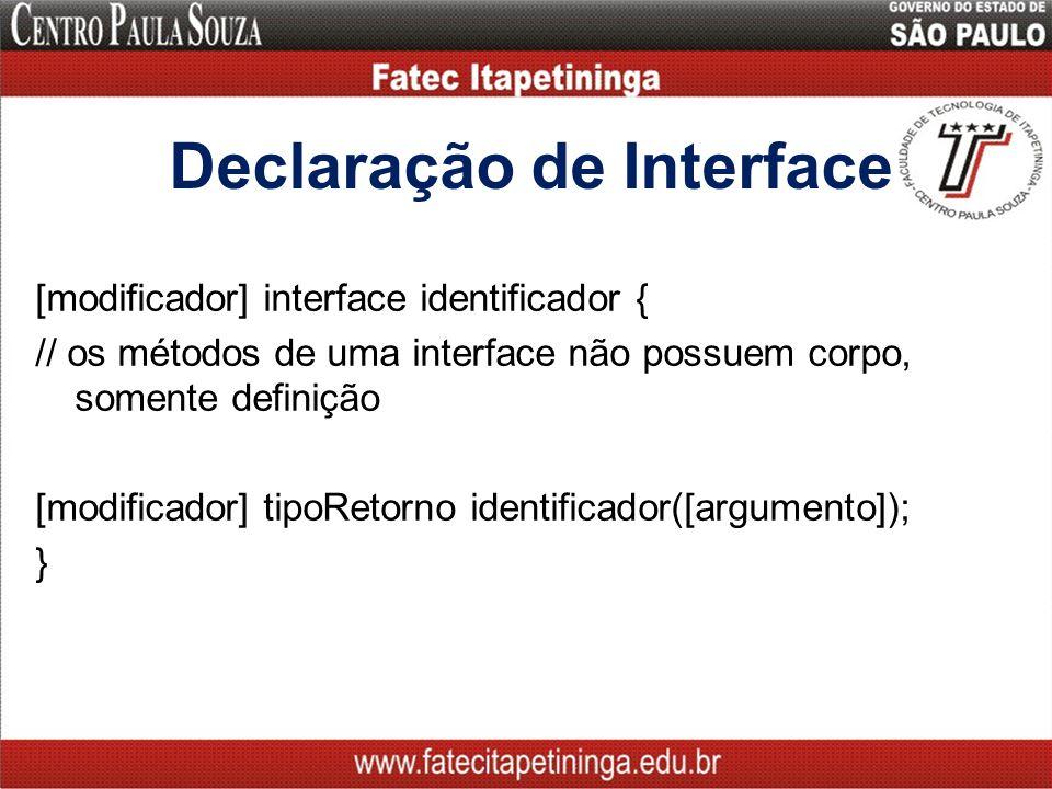 Declaração de Interface [modificador] interface identificador { // os métodos de uma interface não possuem corpo, somente definição [modificador] tipoRetorno identificador([argumento]); }