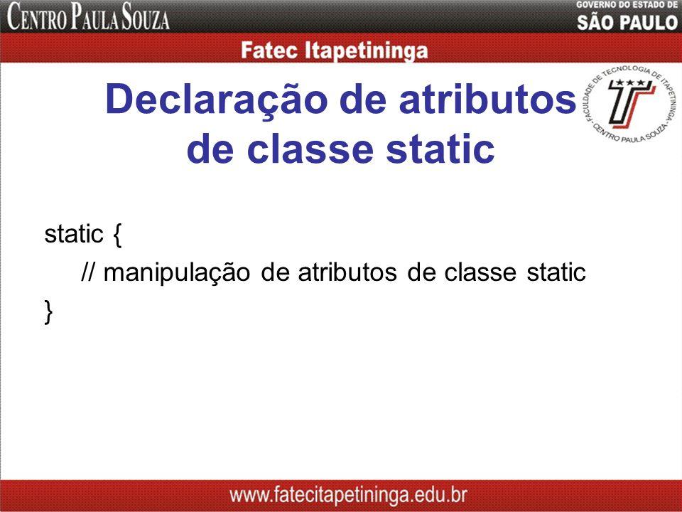 Declaração de atributos de classe static static { // manipulação de atributos de classe static }