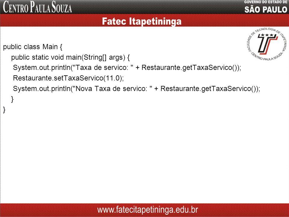 public class Main { public static void main(String[] args) { System.out.println( Taxa de servico: + Restaurante.getTaxaServico()); Restaurante.setTaxaServico(11.0); System.out.println( Nova Taxa de servico: + Restaurante.getTaxaServico()); }