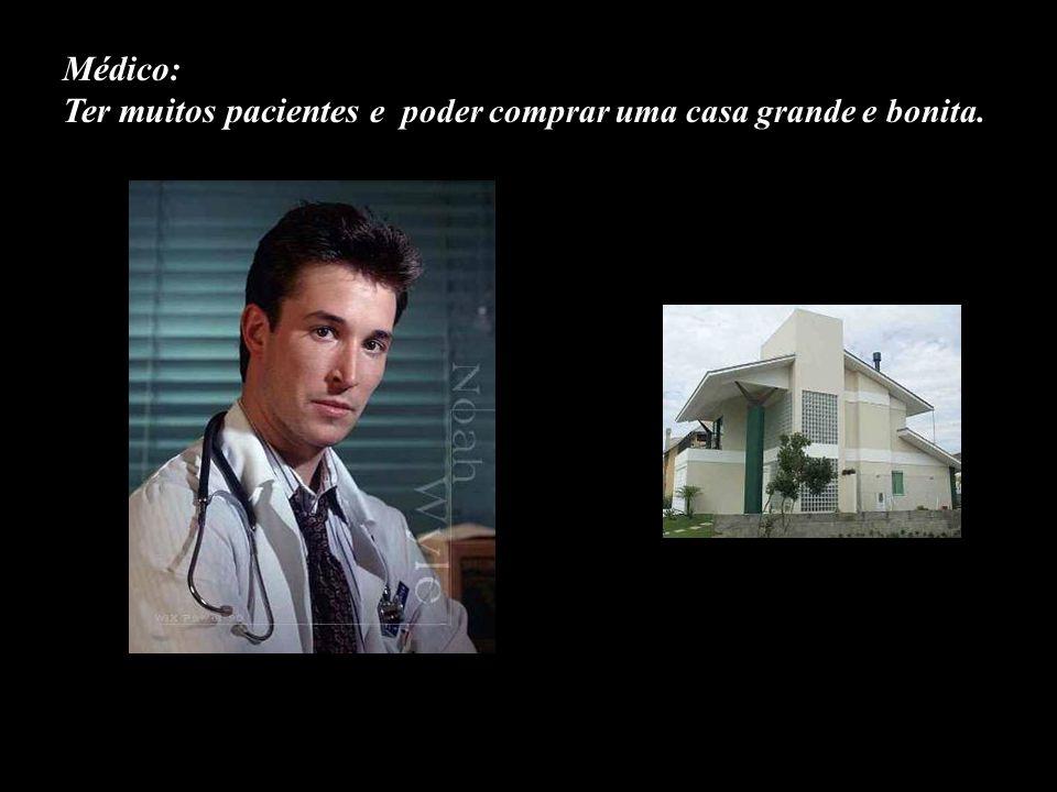 Médico: Ter muitos pacientes e poder comprar uma casa grande e bonita.