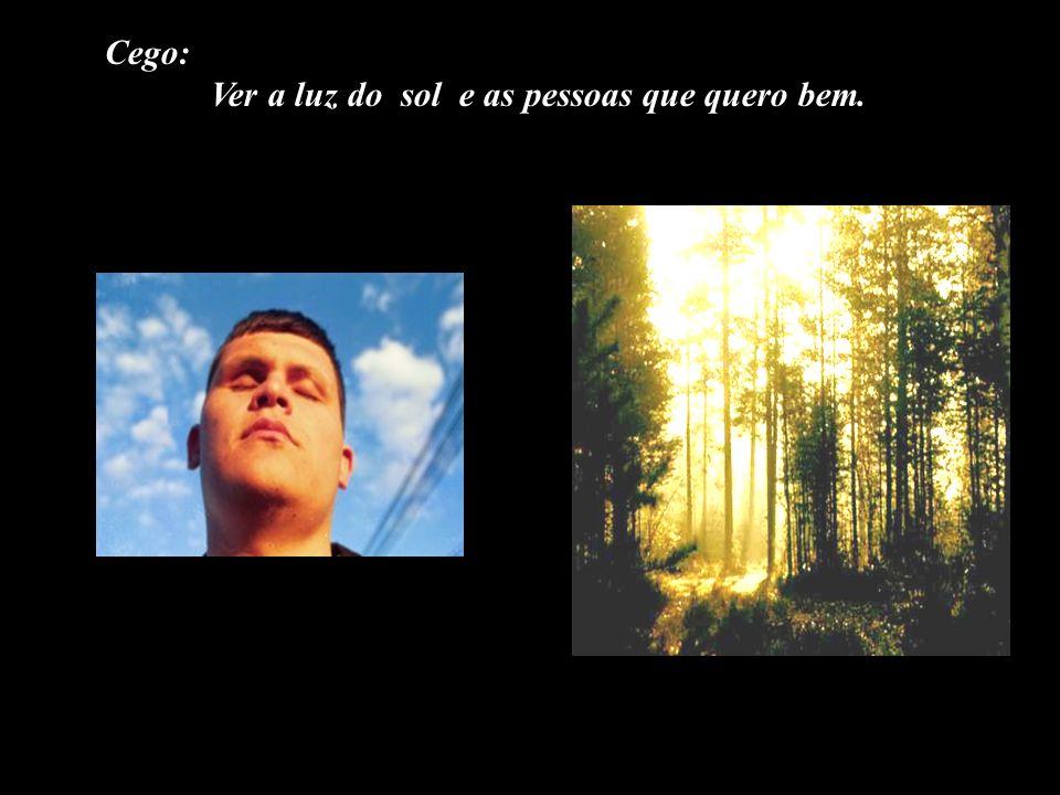Cego: Ver a luz do sol e as pessoas que quero bem.