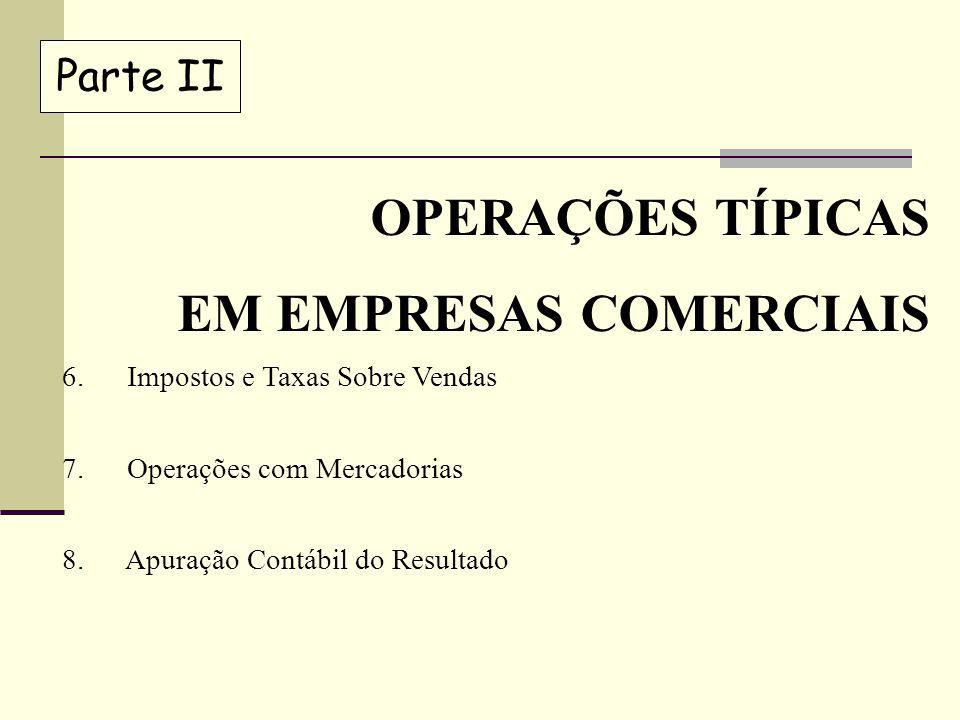 Parte II OPERAÇÕES TÍPICAS EM EMPRESAS COMERCIAIS 6. Impostos e Taxas Sobre Vendas 7. Operações com Mercadorias 8. Apuração Contábil do Resultado