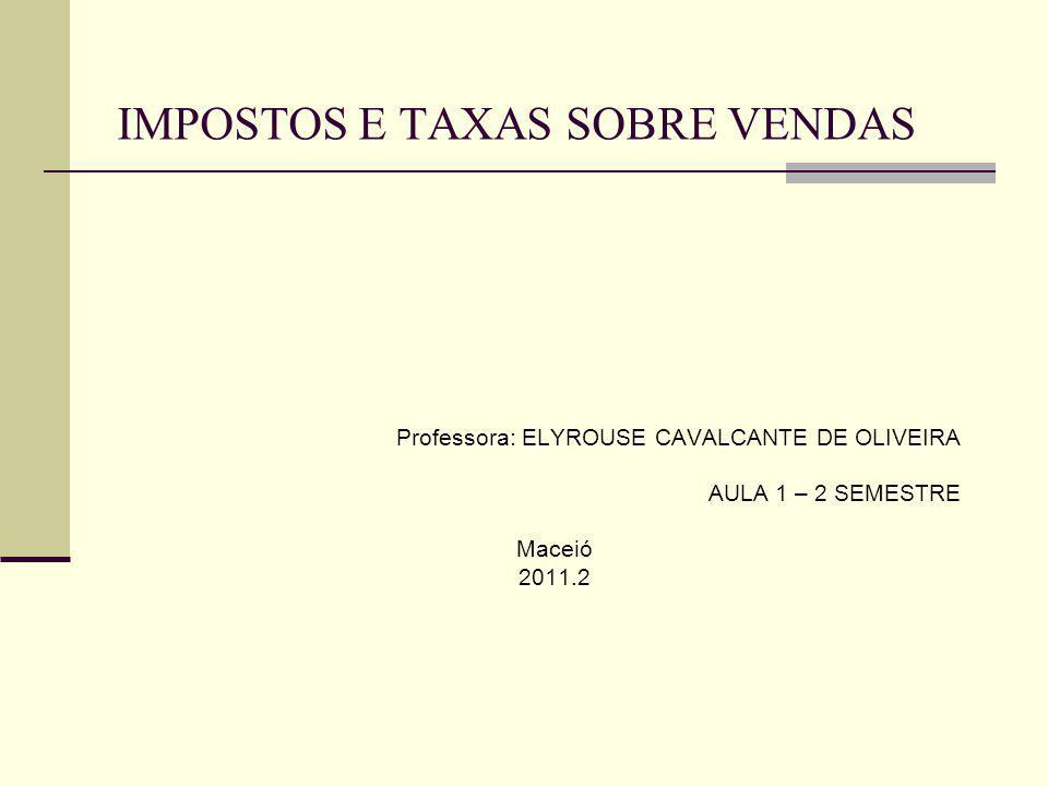 IMPOSTOS E TAXAS SOBRE VENDAS Professora: ELYROUSE CAVALCANTE DE OLIVEIRA AULA 1 – 2 SEMESTRE Maceió 2011.2