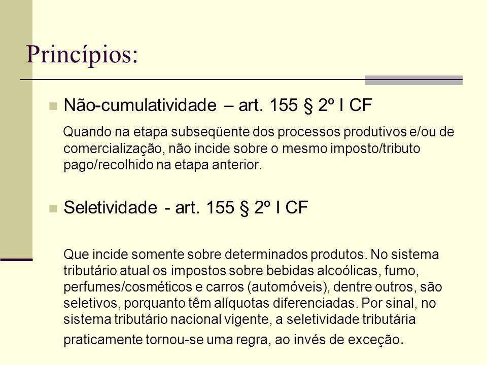 Princípios: Não-cumulatividade – art. 155 § 2º I CF Quando na etapa subseqüente dos processos produtivos e/ou de comercialização, não incide sobre o m