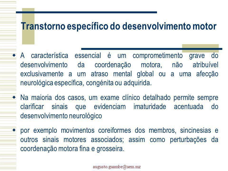augusto.guambe@uem.mz Transtorno específico do desenvolvimento motor A característica essencial é um comprometimento grave do desenvolvimento da coord