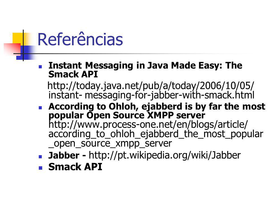 Referências Instant Messaging in Java Made Easy: The Smack API http://today.java.net/pub/a/today/2006/10/05/ instant- messaging-for-jabber-with-smack.html According to Ohloh, ejabberd is by far the most popular Open Source XMPP server http://www.process-one.net/en/blogs/article/ according_to_ohloh_ejabberd_the_most_popular _open_source_xmpp_server Jabber - http://pt.wikipedia.org/wiki/Jabber Smack API