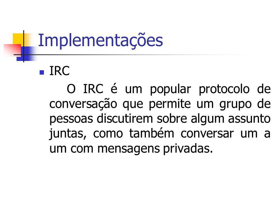 Implementações IRC O IRC é um popular protocolo de conversação que permite um grupo de pessoas discutirem sobre algum assunto juntas, como também conversar um a um com mensagens privadas.