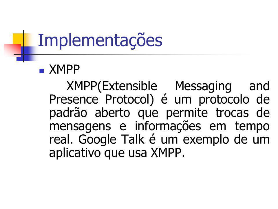 Implementações XMPP XMPP(Extensible Messaging and Presence Protocol) é um protocolo de padrão aberto que permite trocas de mensagens e informações em tempo real.