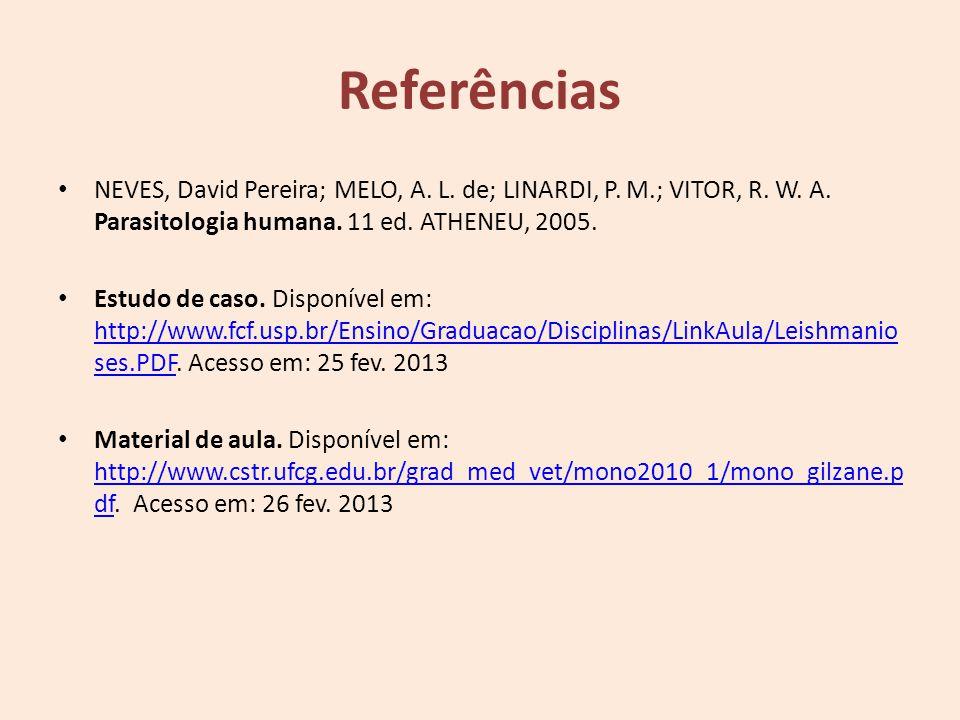 Referências NEVES, David Pereira; MELO, A. L. de; LINARDI, P. M.; VITOR, R. W. A. Parasitologia humana. 11 ed. ATHENEU, 2005. Estudo de caso. Disponív