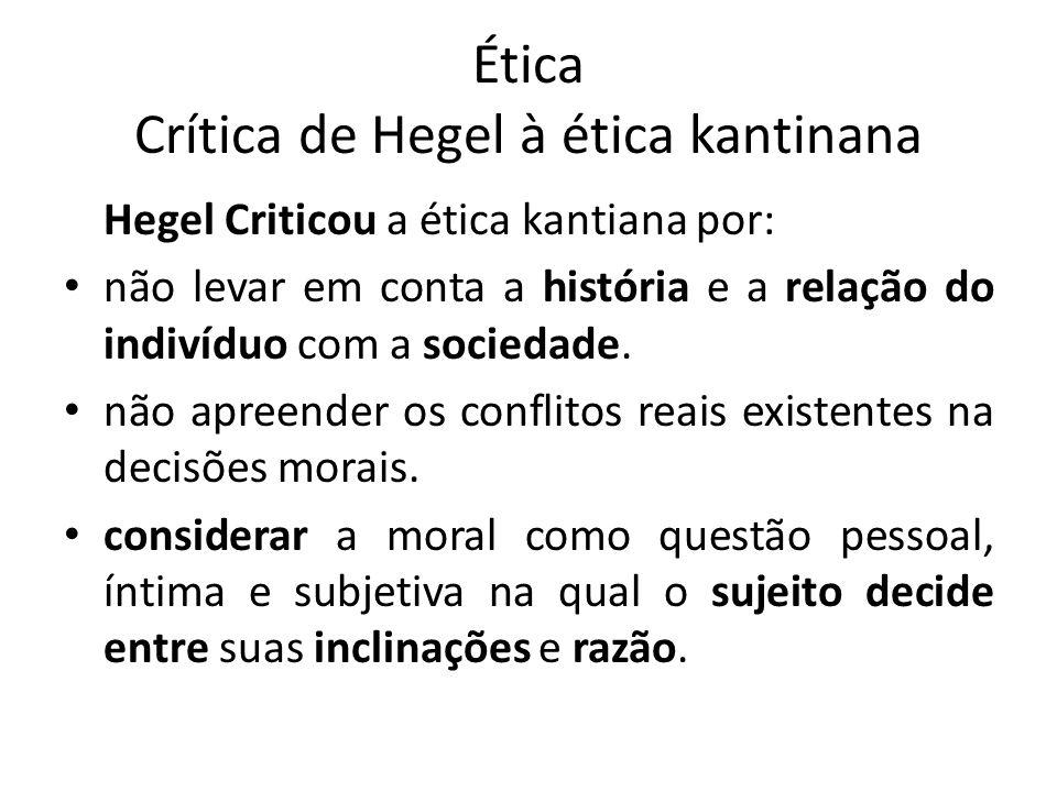 Ética Crítica de Hegel à ética kantinana Hegel Criticou a ética kantiana por: não levar em conta a história e a relação do indivíduo com a sociedade.
