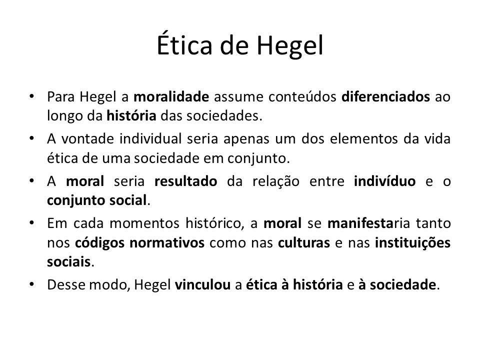 Ética de Hegel Para Hegel a moralidade assume conteúdos diferenciados ao longo da história das sociedades. A vontade individual seria apenas um dos el