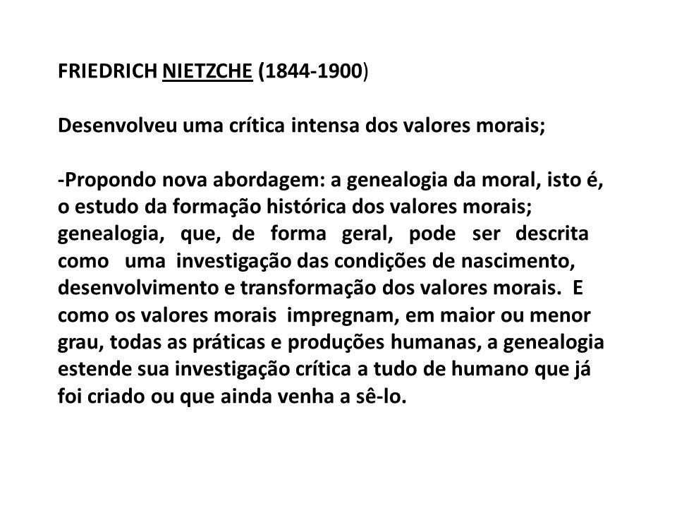 FRIEDRICH NIETZCHE (1844-1900) Desenvolveu uma crítica intensa dos valores morais; -Propondo nova abordagem: a genealogia da moral, isto é, o estudo d