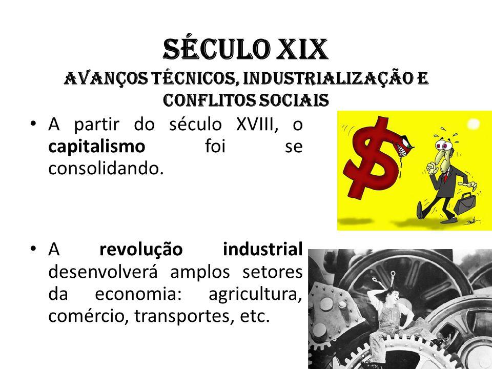 Século XIX Avanços técnicos, industrialização e conflitos sociais A partir do século XVIII, o capitalismo foi se consolidando. A revolução industrial