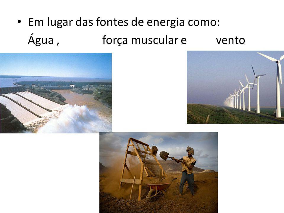 Em lugar das fontes de energia como: Água,força muscular e vento