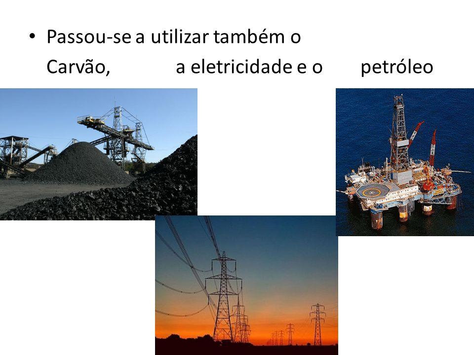 Passou-se a utilizar também o Carvão, a eletricidade e o petróleo