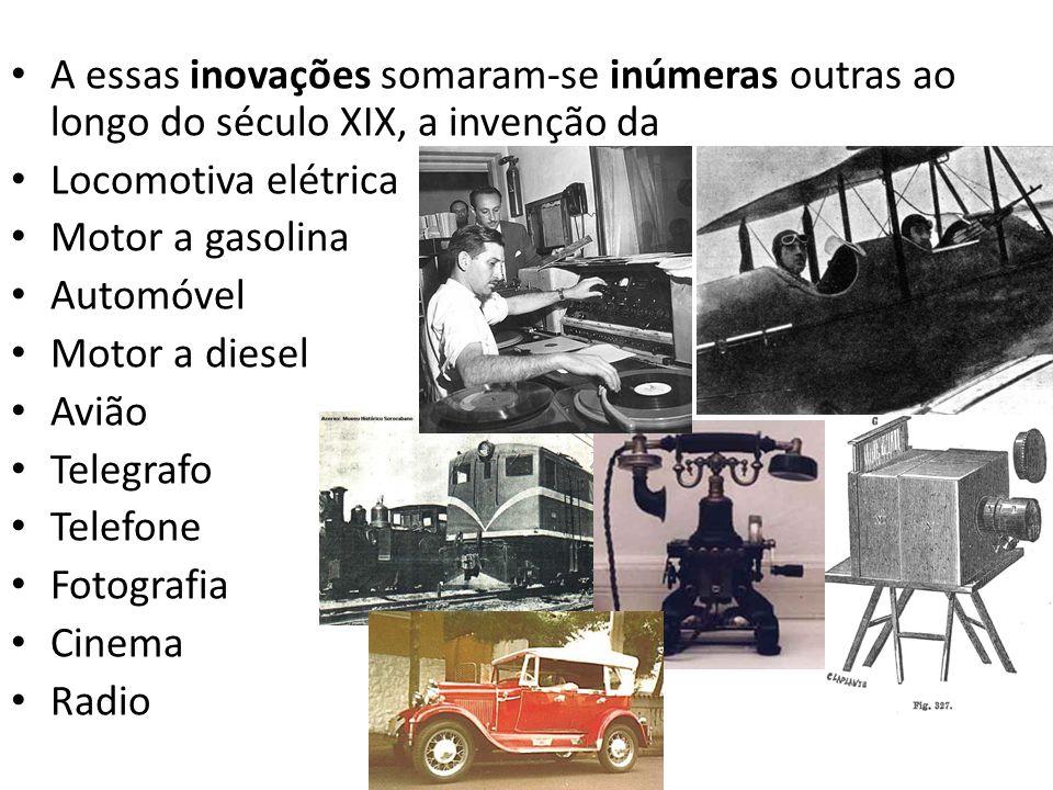 A essas inovações somaram-se inúmeras outras ao longo do século XIX, a invenção da Locomotiva elétrica Motor a gasolina Automóvel Motor a diesel Avião