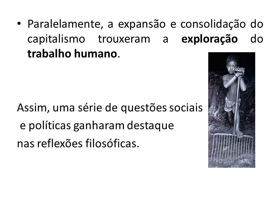 Paralelamente, a expansão e consolidação do capitalismo trouxeram a exploração do trabalho humano. Assim, uma série de questões sociais e políticas ga