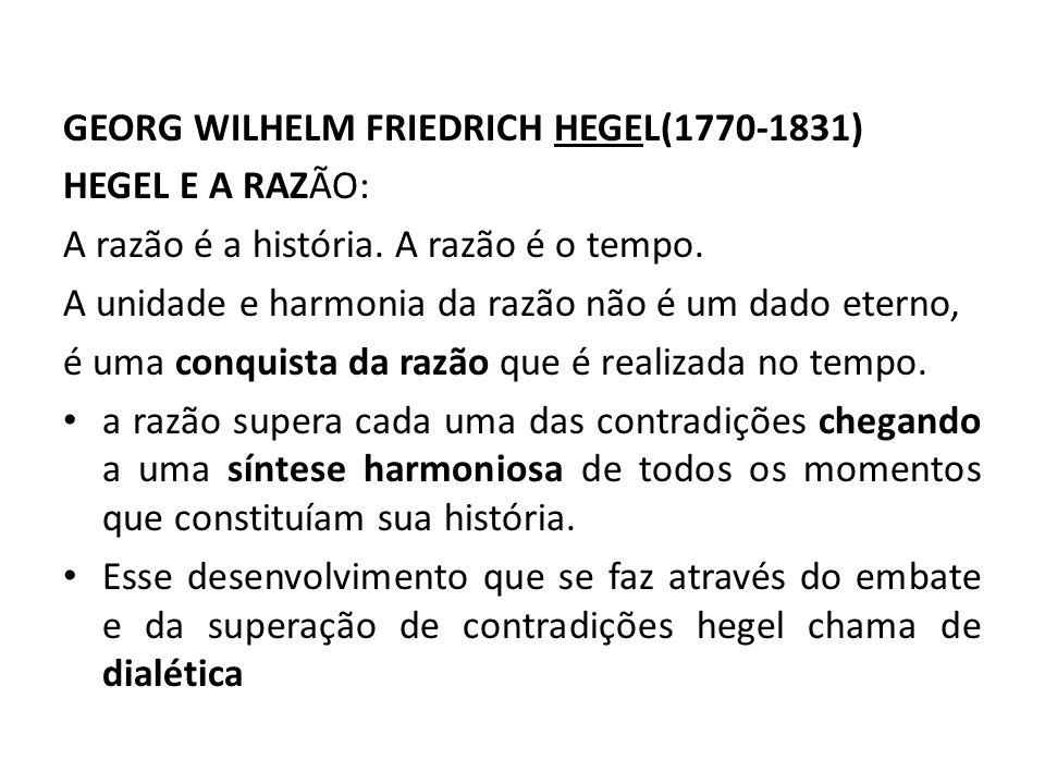GEORG WILHELM FRIEDRICH HEGEL(1770-1831) HEGEL E A RAZÃO: A razão é a história. A razão é o tempo. A unidade e harmonia da razão não é um dado eterno,
